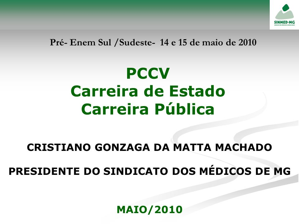 PCCV Carreira de Estado Carreira Pública CRISTIANO GONZAGA DA MATTA MACHADO PRESIDENTE DO SINDICATO DOS MÉDICOS DE MG MAIO/2010 Pré- Enem Sul /Sudeste