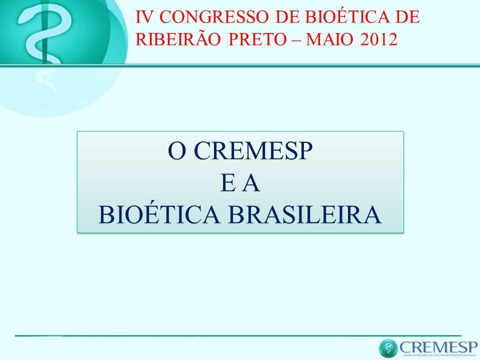 O CREMESP E A BIOÉTICA BRASILEIRA O CREMESP E A BIOÉTICA BRASILEIRA IV CONGRESSO DE BIOÉTICA DE RIBEIRÃO PRETO – MAIO 2012