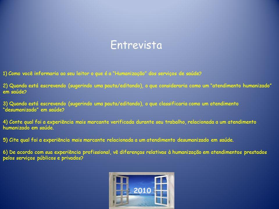 2010 Entrevista 1) Como você informaria ao seu leitor o que é a Humanização dos serviços de saúde? 2) Quando está escrevendo (sugerindo uma pauta/edit