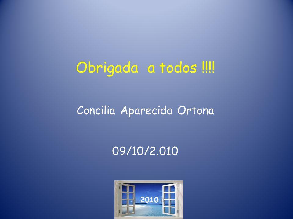 Obrigada a todos !!!! Concilia Aparecida Ortona 09/10/2.010 2010