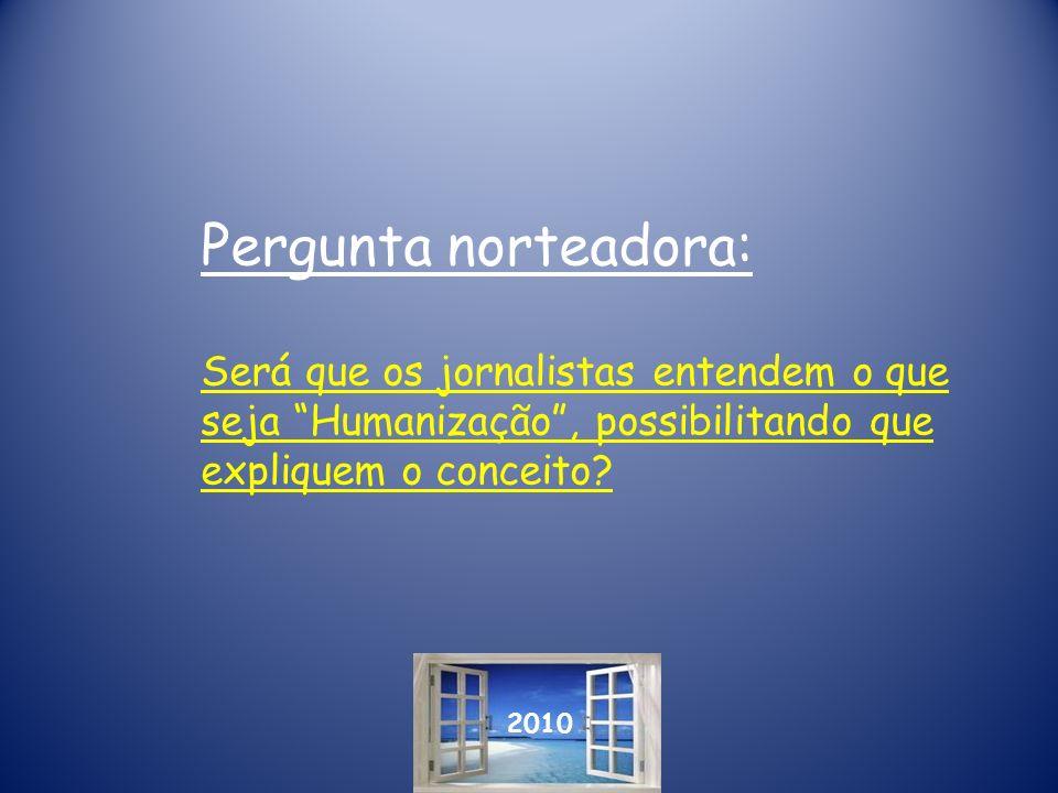 2010 Pergunta norteadora: Será que os jornalistas entendem o que seja Humanização, possibilitando que expliquem o conceito?