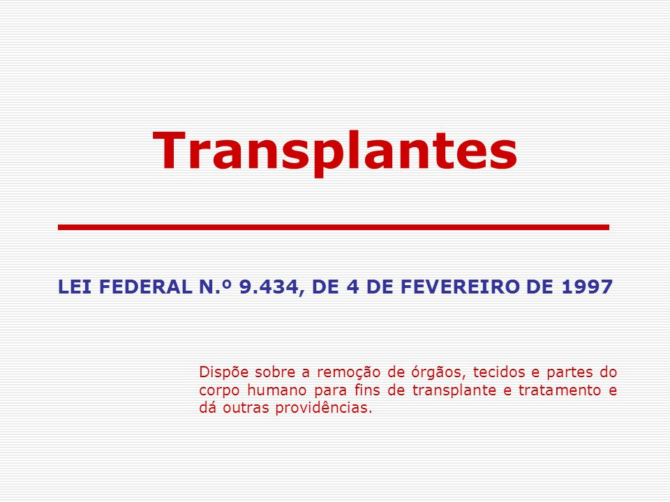 LEI FEDERAL N.º 9.434, DE 4 DE FEVEREIRO DE 1997 Dispõe sobre a remoção de órgãos, tecidos e partes do corpo humano para fins de transplante e tratame