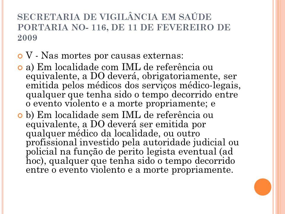 SECRETARIA DE VIGILÂNCIA EM SAÚDE PORTARIA NO- 116, DE 11 DE FEVEREIRO DE 2009 V - Nas mortes por causas externas: a) Em localidade com IML de referên
