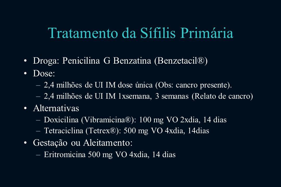 Tratamento da Sífilis Primária Droga: Penicilina G Benzatina (Benzetacil®) Dose: –2,4 milhões de UI IM dose única (Obs: cancro presente).
