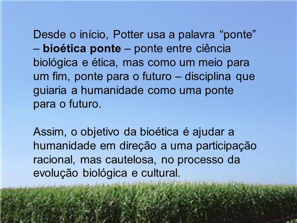 Desde o início, Potter usa a palavra ponte – bioética ponte – ponte entre ciência biológica e ética, mas como um meio para um fim, ponte para o futuro