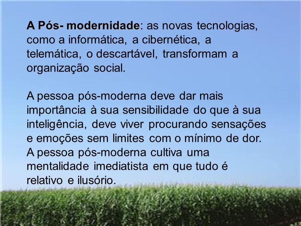 A Pós- modernidade A Pós- modernidade: as novas tecnologias, como a informática, a cibernética, a telemática, o descartável, transformam a organização social.