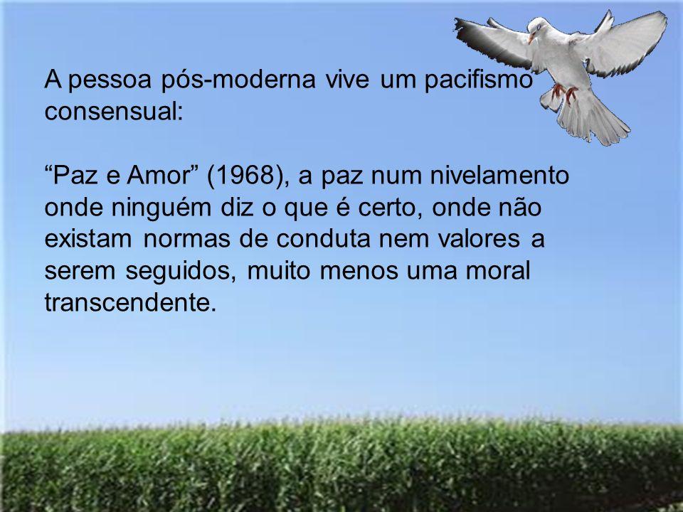 A pessoa pós-moderna vive um pacifismo consensual: Paz e Amor (1968), a paz num nivelamento onde ninguém diz o que é certo, onde não existam normas de