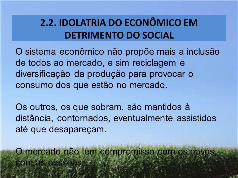 2.2. IDOLATRIA DO ECONÔMICO EM DETRIMENTO DO SOCIAL O sistema econômico não propõe mais a inclusão de todos ao mercado, e sim reciclagem e diversifica