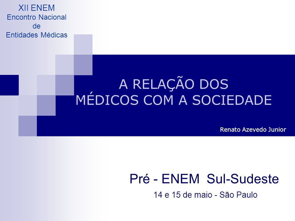 A RELAÇÃO DOS MÉDICOS COM A SOCIEDADE Renato Azevedo Junior Pré - ENEM Sul-Sudeste 14 e 15 de maio - São Paulo XII ENEM Encontro Nacional de Entidades Médicas
