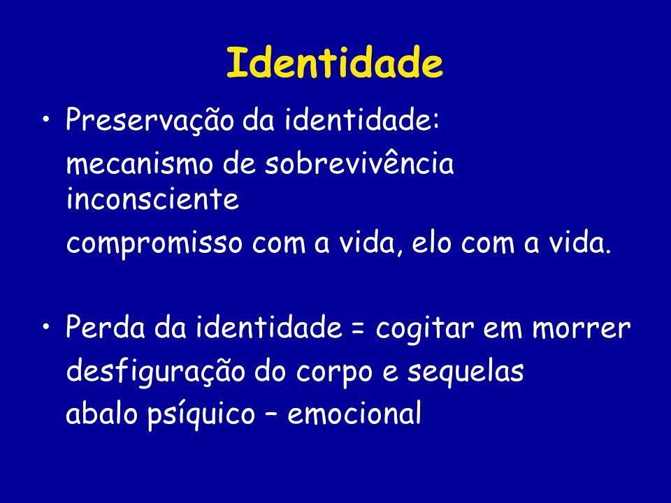Identidade Preservação da identidade: mecanismo de sobrevivência inconsciente compromisso com a vida, elo com a vida. Perda da identidade = cogitar em