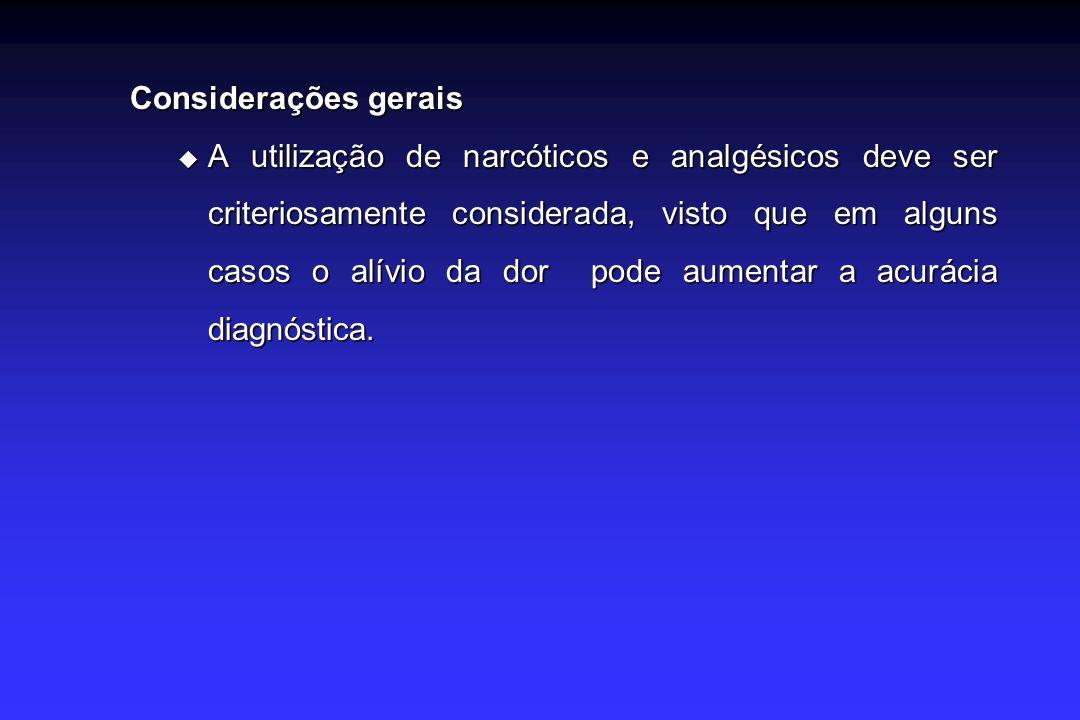 Considerações gerais A utilização de narcóticos e analgésicos deve ser criteriosamente considerada, visto que em alguns casos o alívio da dor pode aumentar a acurácia diagnóstica.