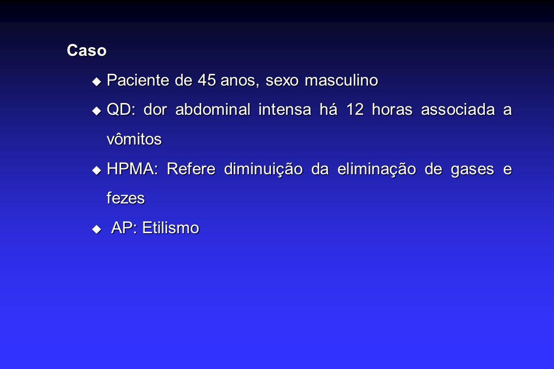 Caso Paciente de 45 anos, sexo masculino Paciente de 45 anos, sexo masculino QD: dor abdominal intensa há 12 horas associada a vômitos QD: dor abdominal intensa há 12 horas associada a vômitos HPMA: Refere diminuição da eliminação de gases e fezes HPMA: Refere diminuição da eliminação de gases e fezes AP: Etilismo AP: Etilismo