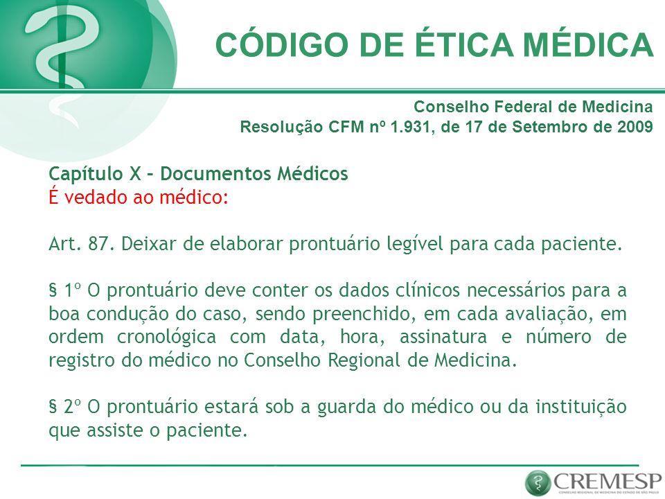 CÓDIGO DE ÉTICA MÉDICA Capítulo X – Documentos Médicos É vedado ao médico: Art. 87. Deixar de elaborar prontuário legível para cada paciente. § 1º O p