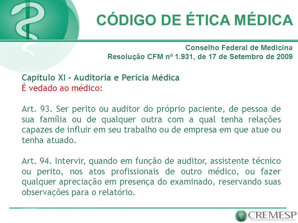 CÓDIGO DE ÉTICA MÉDICA Capítulo XI – Auditoria e Perícia Médica É vedado ao médico: Art. 93. Ser perito ou auditor do próprio paciente, de pessoa de s