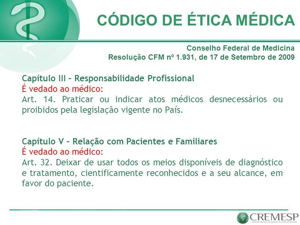CÓDIGO DE ÉTICA MÉDICA Capítulo III – Responsabilidade Profissional É vedado ao médico: Art. 14. Praticar ou indicar atos médicos desnecessários ou pr