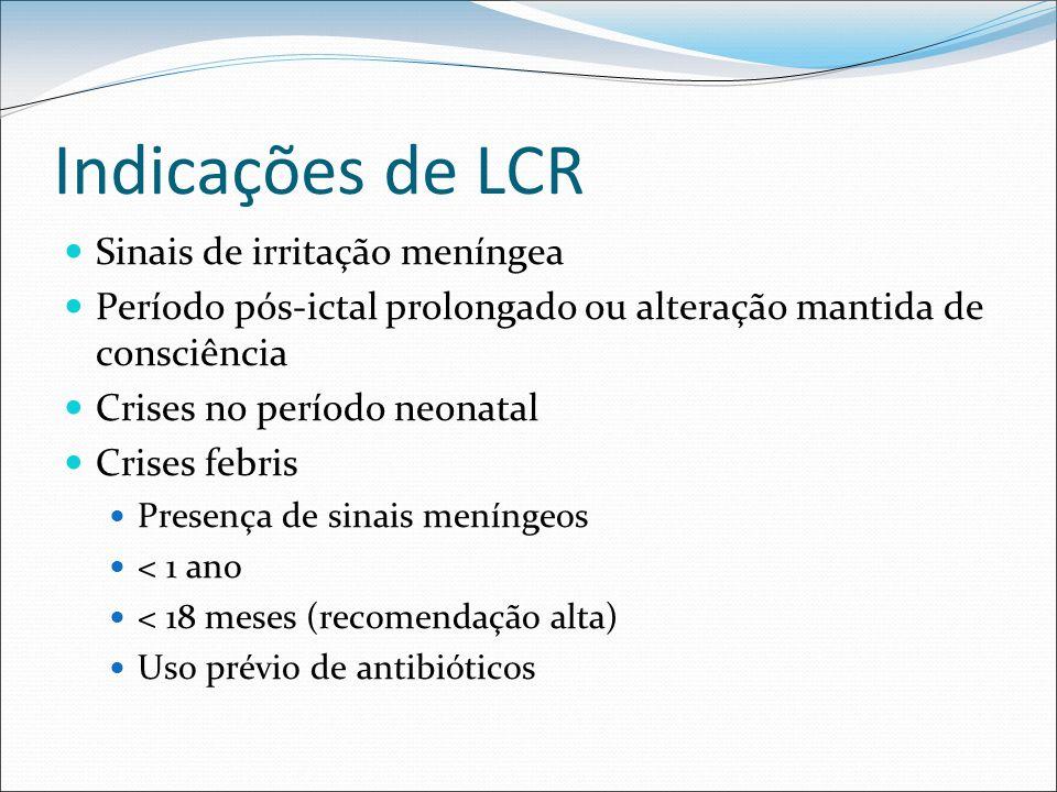 Indicações de LCR Sinais de irritação meníngea Período pós-ictal prolongado ou alteração mantida de consciência Crises no período neonatal Crises febr