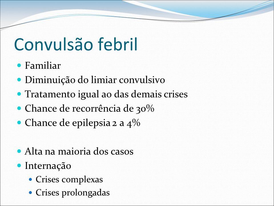 Convulsão febril Familiar Diminuição do limiar convulsivo Tratamento igual ao das demais crises Chance de recorrência de 30% Chance de epilepsia 2 a 4