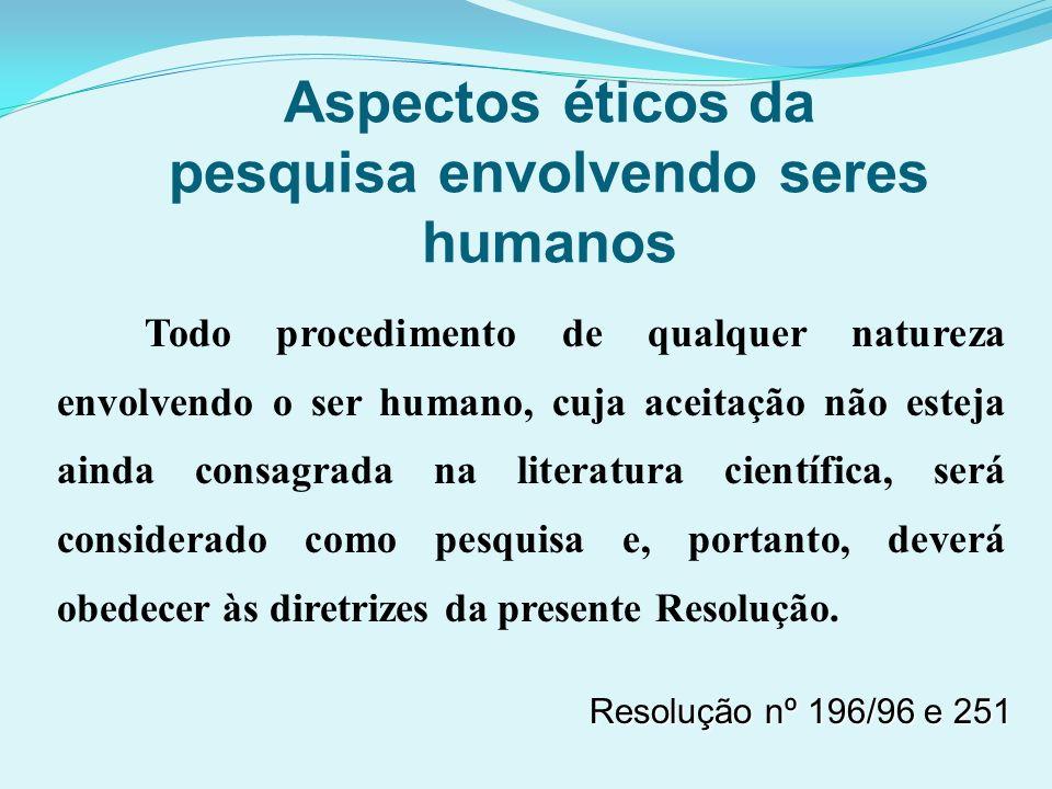 Aspectos éticos da pesquisa envolvendo seres humanos Todo procedimento de qualquer natureza envolvendo o ser humano, cuja aceitação não esteja ainda c