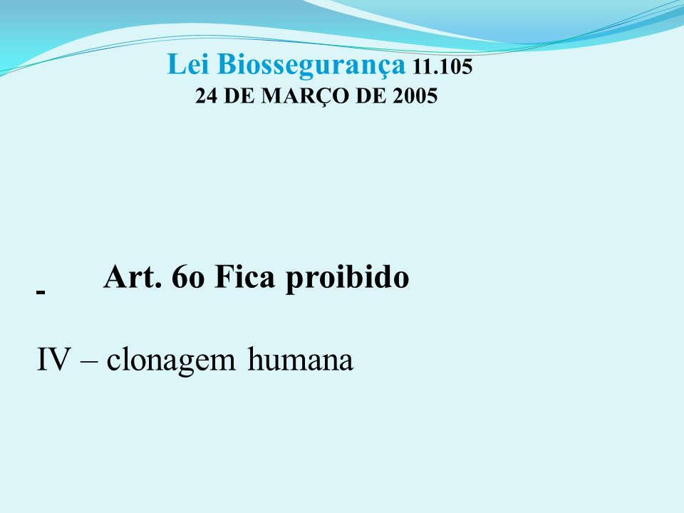 Lei Biossegurança 11.105 24 DE MARÇO DE 2005 Art. 6o Fica proibido IV – clonagem humana