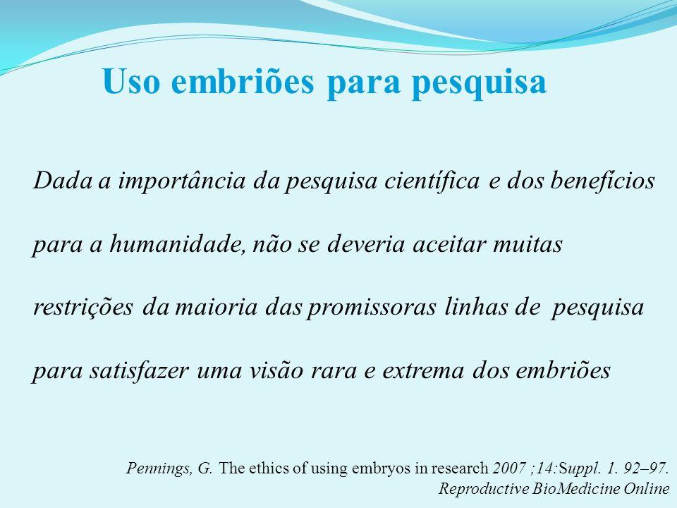 Uso embriões para pesquisa Dada a importância da pesquisa científica e dos benefícios para a humanidade, não se deveria aceitar muitas restrições da m