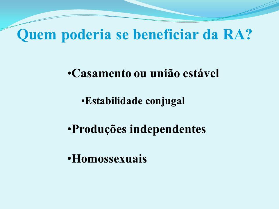 Quem poderia se beneficiar da RA? Casamento ou união estável Estabilidade conjugal Produções independentes Homossexuais