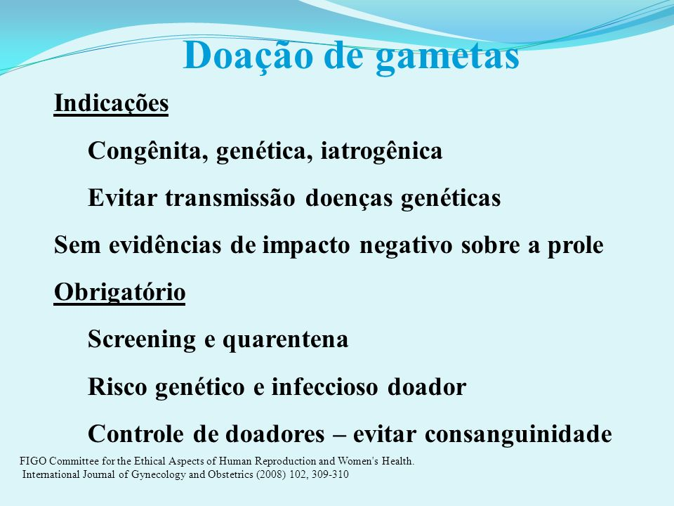 Doação de gametas Indicações Congênita, genética, iatrogênica Evitar transmissão doenças genéticas Sem evidências de impacto negativo sobre a prole Ob