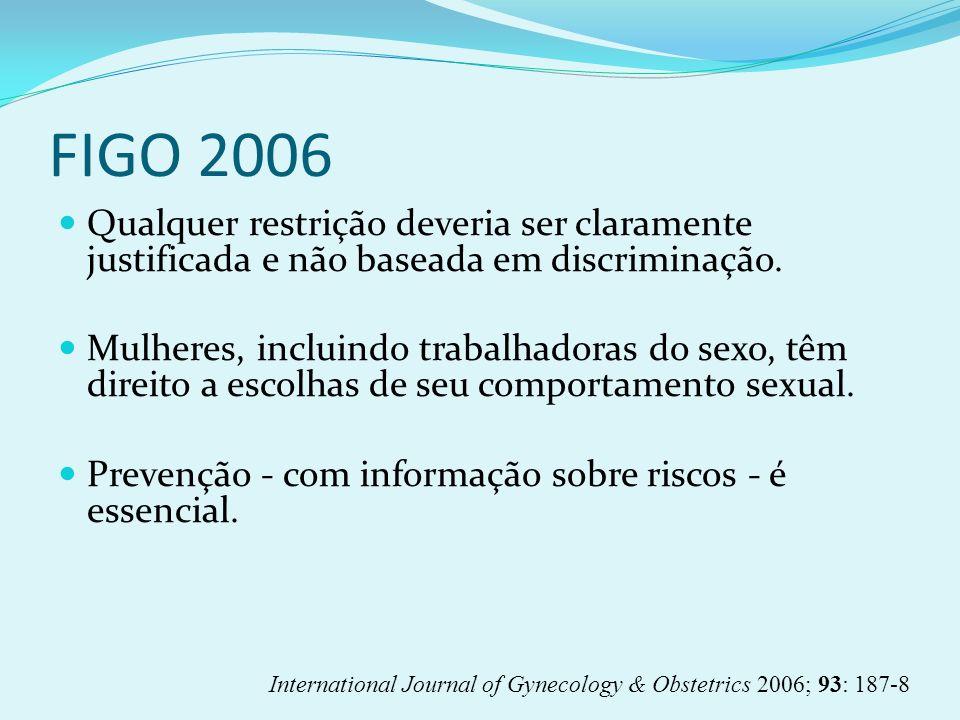 FIGO 2006 Qualquer restrição deveria ser claramente justificada e não baseada em discriminação. Mulheres, incluindo trabalhadoras do sexo, têm direito