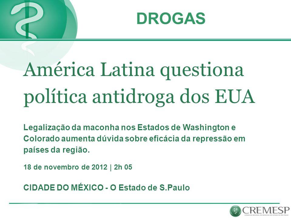 América Latina questiona política antidroga dos EUA Legalização da maconha nos Estados de Washington e Colorado aumenta dúvida sobre eficácia da repre