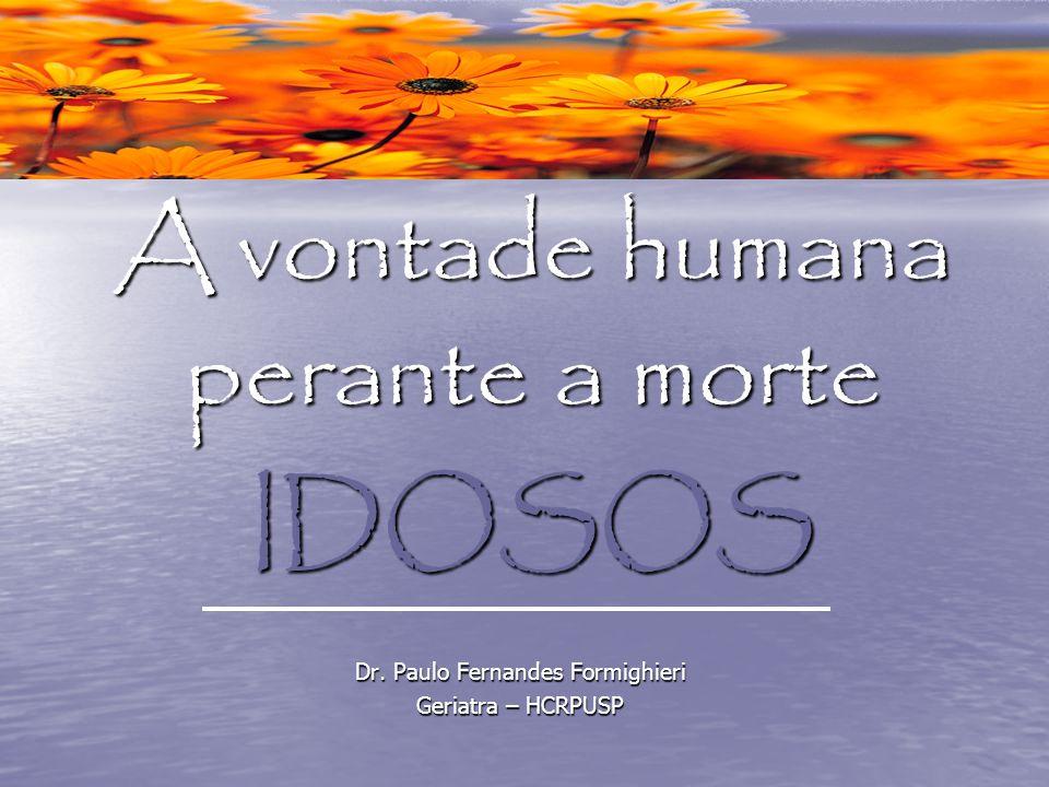 A vontade humana perante a morte IDOSOS Dr. Paulo Fernandes Formighieri Geriatra – HCRPUSP