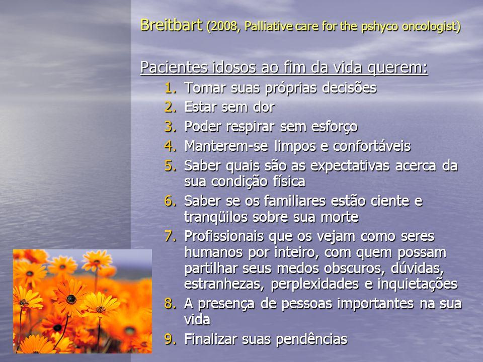 Breitbart (2008, Palliative care for the pshyco oncologist) Pacientes idosos ao fim da vida querem: 1.Tomar suas próprias decisões 2.Estar sem dor 3.P