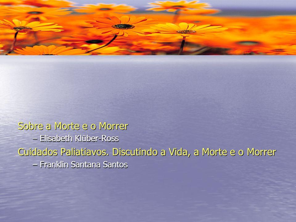 Sobre a Morte e o Morrer – Elisabeth Klüber-Ross Cuidados Paliatiavos. Discutindo a Vida, a Morte e o Morrer – Franklin Santana Santos