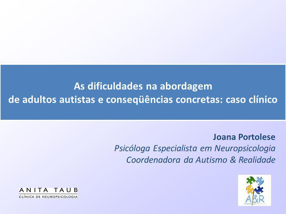 Joana Portolese Psicóloga Especialista em Neuropsicologia Coordenadora da Autismo & Realidade As dificuldades na abordagem de adultos autistas e conse