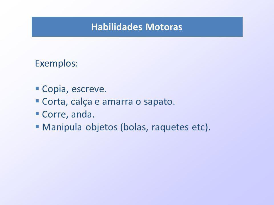 Habilidades Motoras Exemplos: Copia, escreve. Corta, calça e amarra o sapato. Corre, anda. Manipula objetos (bolas, raquetes etc).