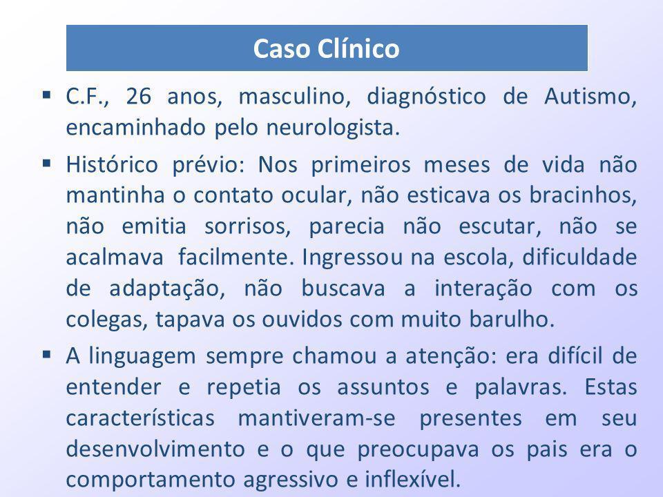 C.F., 26 anos, masculino, diagnóstico de Autismo, encaminhado pelo neurologista. Histórico prévio: Nos primeiros meses de vida não mantinha o contato