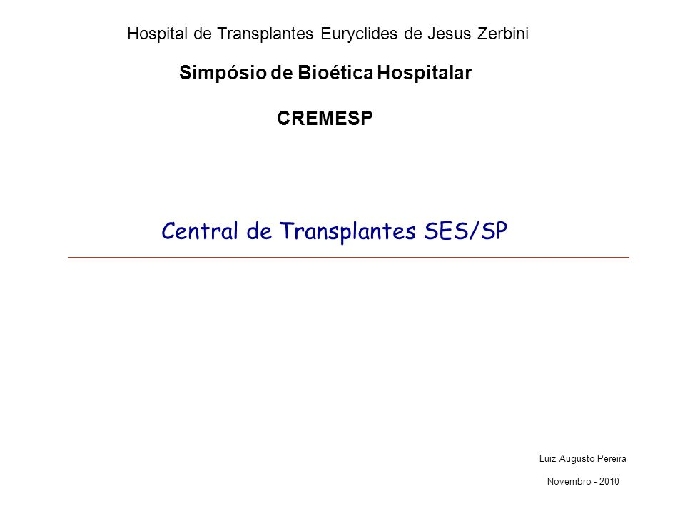 Simpósio de Bioética Hospitalar CREMESP Central de Transplantes SES/SP Luiz Augusto Pereira Novembro - 2010 Hospital de Transplantes Euryclides de Jes