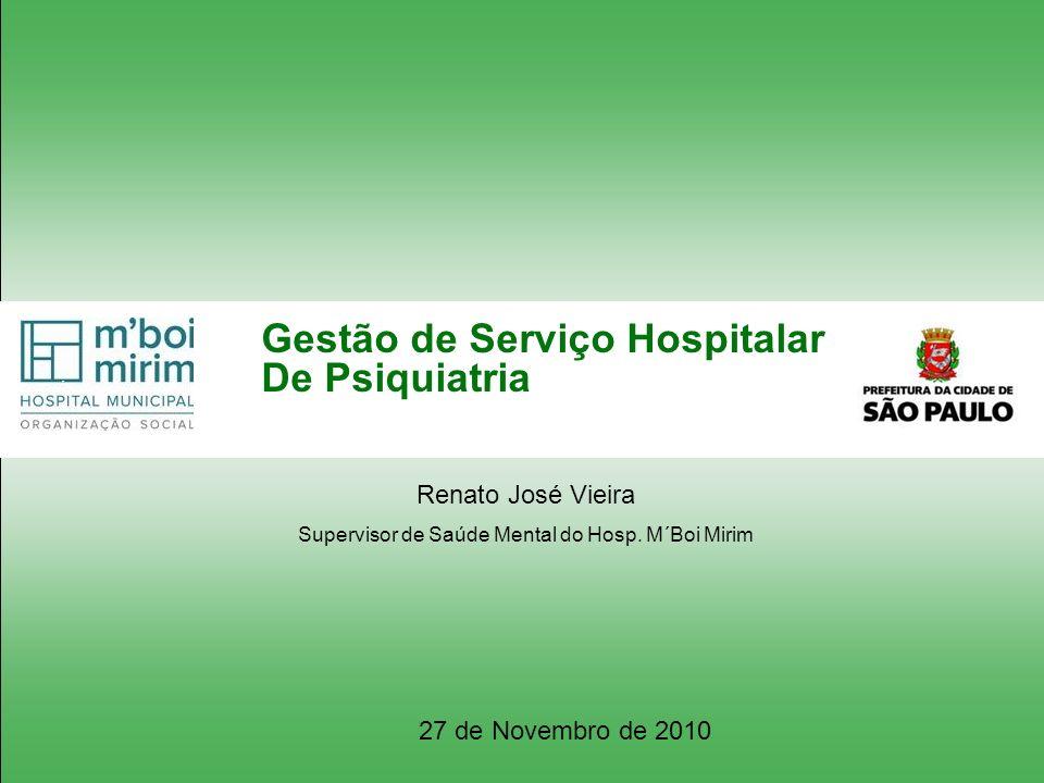 Gestão de Serviço Hospitalar De Psiquiatria Renato José Vieira Supervisor de Saúde Mental do Hosp. M´Boi Mirim 27 de Novembro de 2010