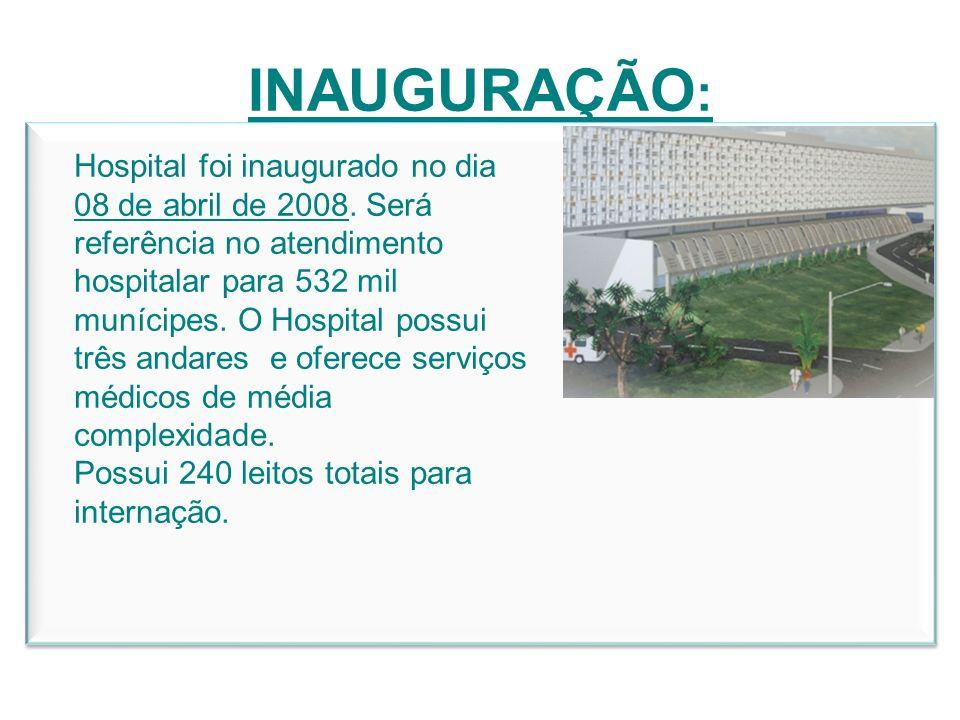 INAUGURAÇÃO : Hospital foi inaugurado no dia 08 de abril de 2008. Será referência no atendimento hospitalar para 532 mil munícipes. O Hospital possui