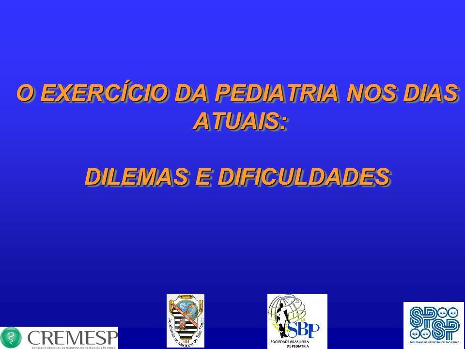 O EXERCÍCIO DA PEDIATRIA NOS DIAS ATUAIS: ATUAIS: DILEMAS E DIFICULDADES O EXERCÍCIO DA PEDIATRIA NOS DIAS ATUAIS: ATUAIS: DILEMAS E DIFICULDADES
