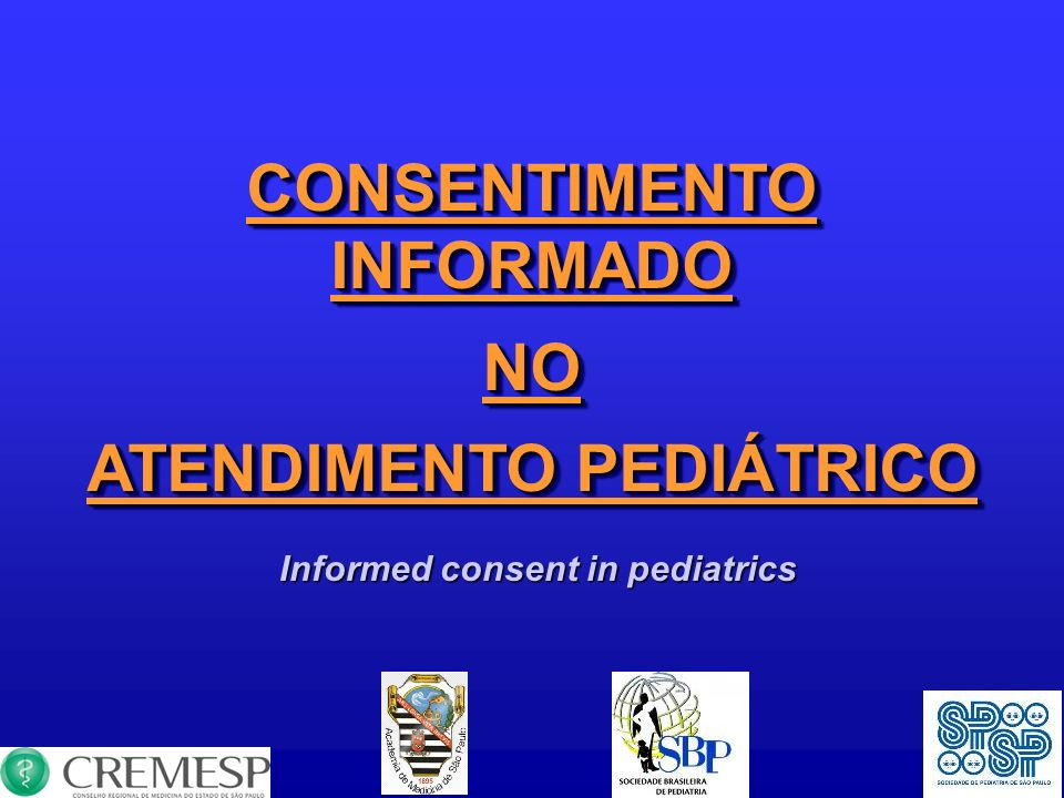 CONSENTIMENTO INFORMADO NO ATENDIMENTO PEDIÁTRICO CONSENTIMENTO INFORMADO NO ATENDIMENTO PEDIÁTRICO Informed consent in pediatrics Informed consent in