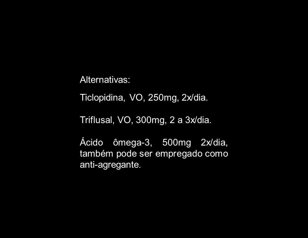 Alternativas: Ticlopidina, VO, 250mg, 2x/dia. Triflusal, VO, 300mg, 2 a 3x/dia. Ácido ômega-3, 500mg 2x/dia, também pode ser empregado como anti-agreg