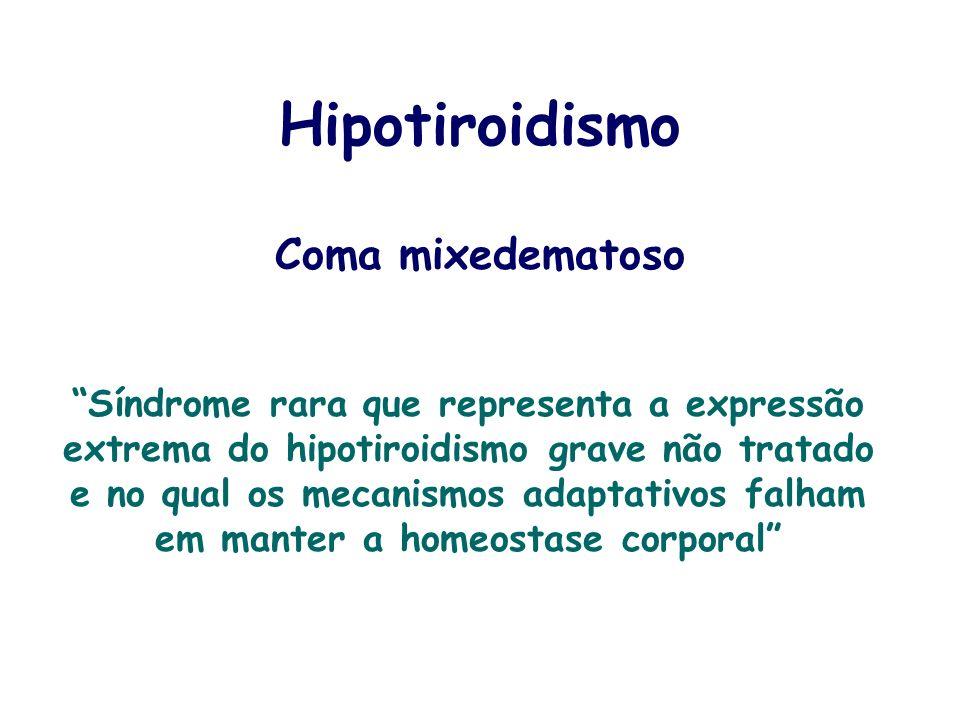 Hipotiroidismo Coma mixedematoso Síndrome rara que representa a expressão extrema do hipotiroidismo grave não tratado e no qual os mecanismos adaptati