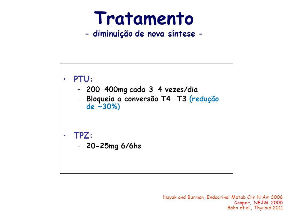 Tratamento - diminuição de nova síntese - PTU: –200-400mg cada 3-4 vezes/dia –Bloqueia a conversão T4T3 (redução de ~30%) TPZ: –20-25mg 6/6hs Nayak an