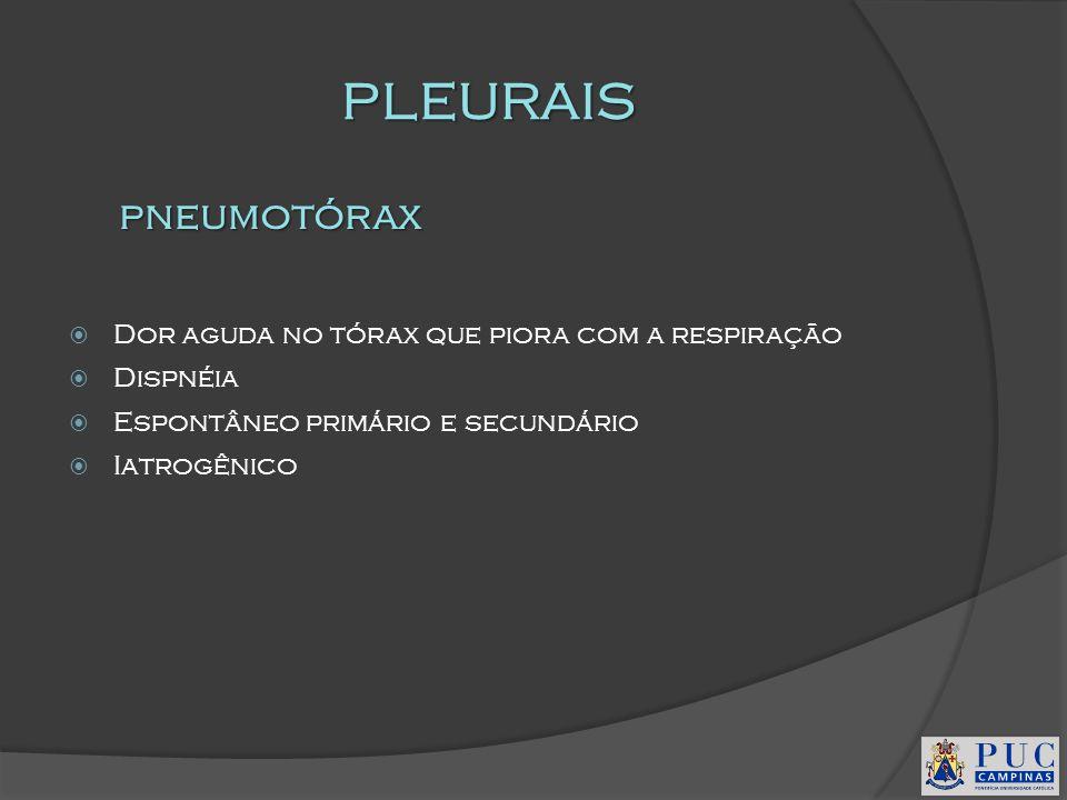 PLEURAIS Dor aguda no tórax que piora com a respiração Dispnéia Espontâneo primário e secundário Iatrogênico pneumotórax