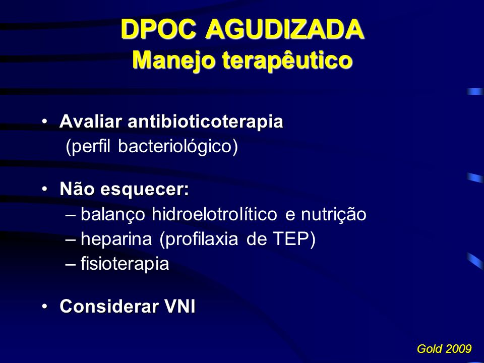 DPOC AGUDIZADA Manejo terapêutico Avaliar antibioticoterapiaAvaliar antibioticoterapia (perfil bacteriológico) Não esquecer:Não esquecer: –balanço hidroelotrolítico e nutrição –heparina (profilaxia de TEP) –fisioterapia Considerar VNIConsiderar VNI Gold 2009