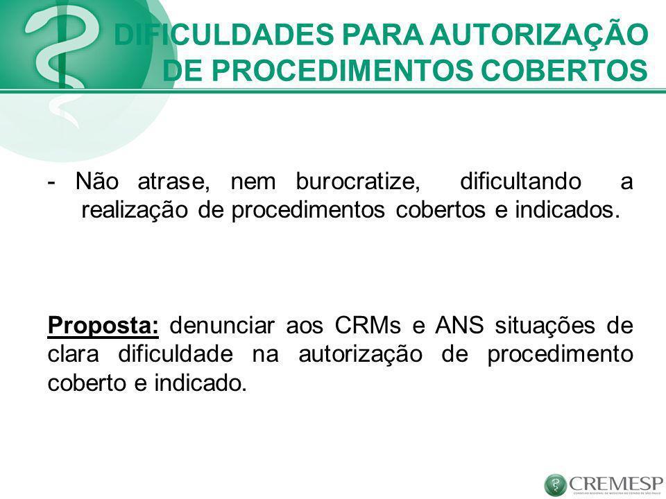 - Não atrase, nem burocratize, dificultando a realização de procedimentos cobertos e indicados. Proposta: denunciar aos CRMs e ANS situações de clara
