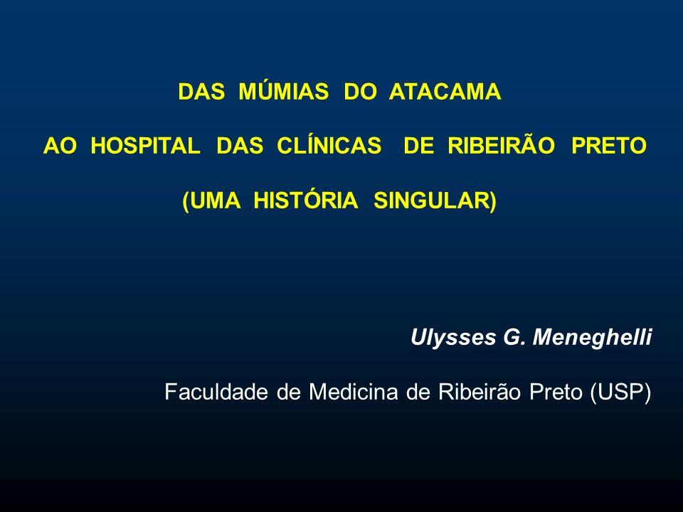 DAS MÚMIAS DO ATACAMA AO HOSPITAL DAS CLÍNICAS DE RIBEIRÃO PRETO (UMA HISTÓRIA SINGULAR) Ulysses G.