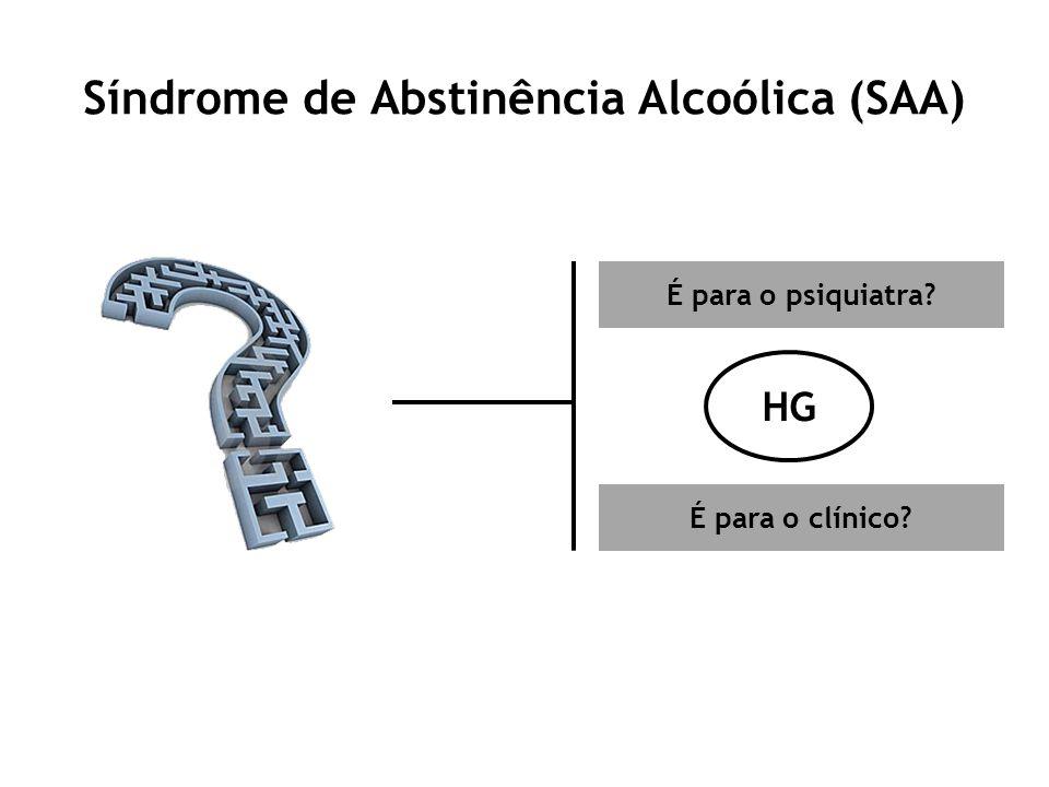 Síndrome de Abstinência Alcoólica (SAA) É para o psiquiatra? É para o clínico? HG