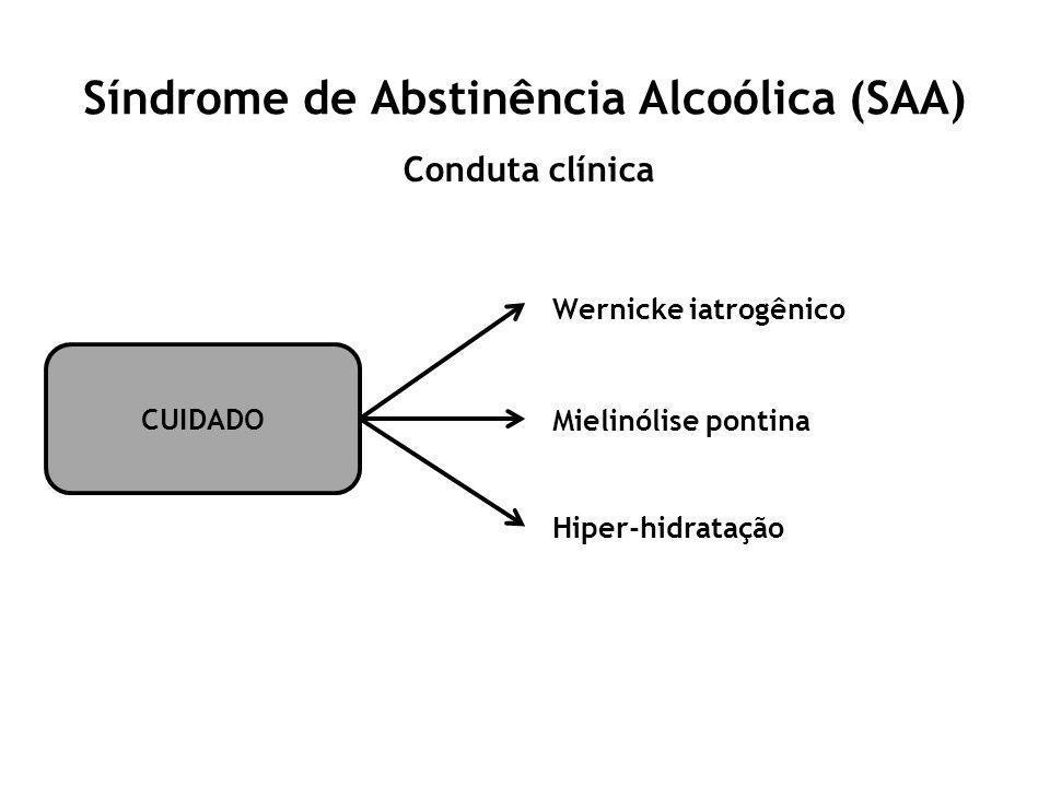 Síndrome de Abstinência Alcoólica (SAA) Conduta clínica CUIDADO Wernicke iatrogênico Mielinólise pontina Hiper-hidratação