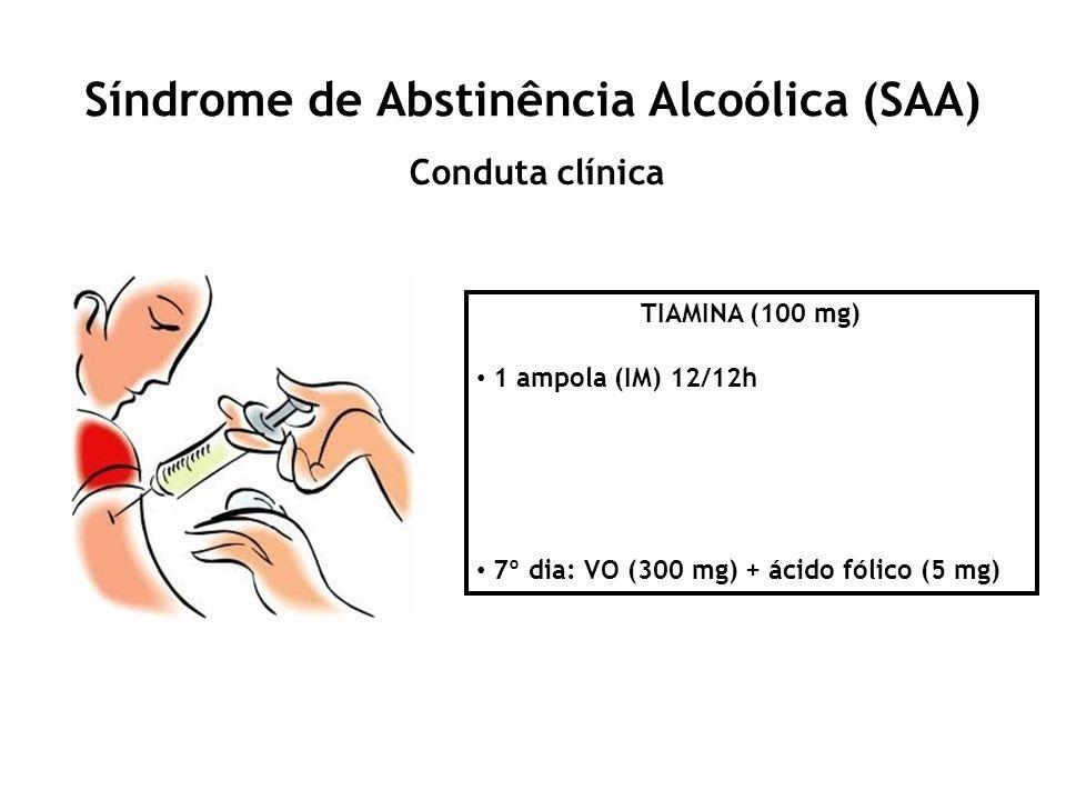 Síndrome de Abstinência Alcoólica (SAA) Conduta clínica TIAMINA (100 mg) 1 ampola (IM) 12/12h 7º dia: VO (300 mg) + ácido fólico (5 mg)