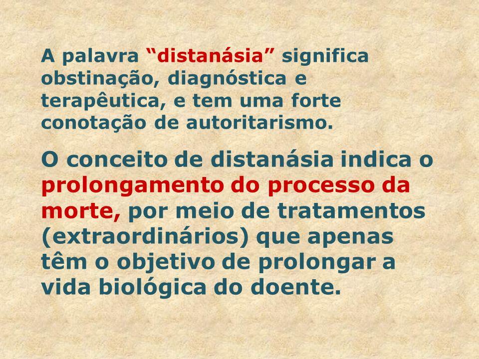 A palavra distanásia significa obstinação, diagnóstica e terapêutica, e tem uma forte conotação de autoritarismo. O conceito de distanásia indica o pr